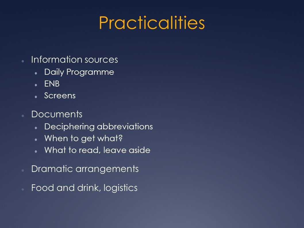 Practicalities Information sources Daily Programme ENB Screens Documents Deciphering abbreviations When to get what.
