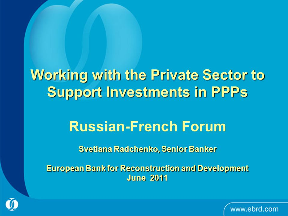 1 Working with the Private Sector to Support Investments in PPPs Svetlana Radchenko, Senior Banker European Bank for Reconstruction and Development Ju