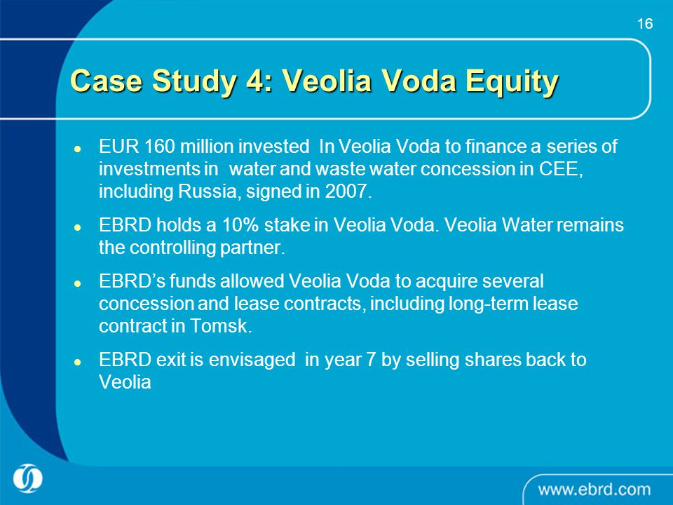 16 Case Study 4: Veolia Voda Equity EUR 160 million invested In Veolia Voda to finance a series of investments in water and waste water concession in
