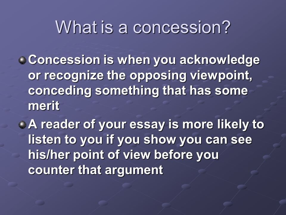 What is a concession? Concession is when you acknowledge or recognize the opposing viewpoint, conceding something that has some merit A reader of your