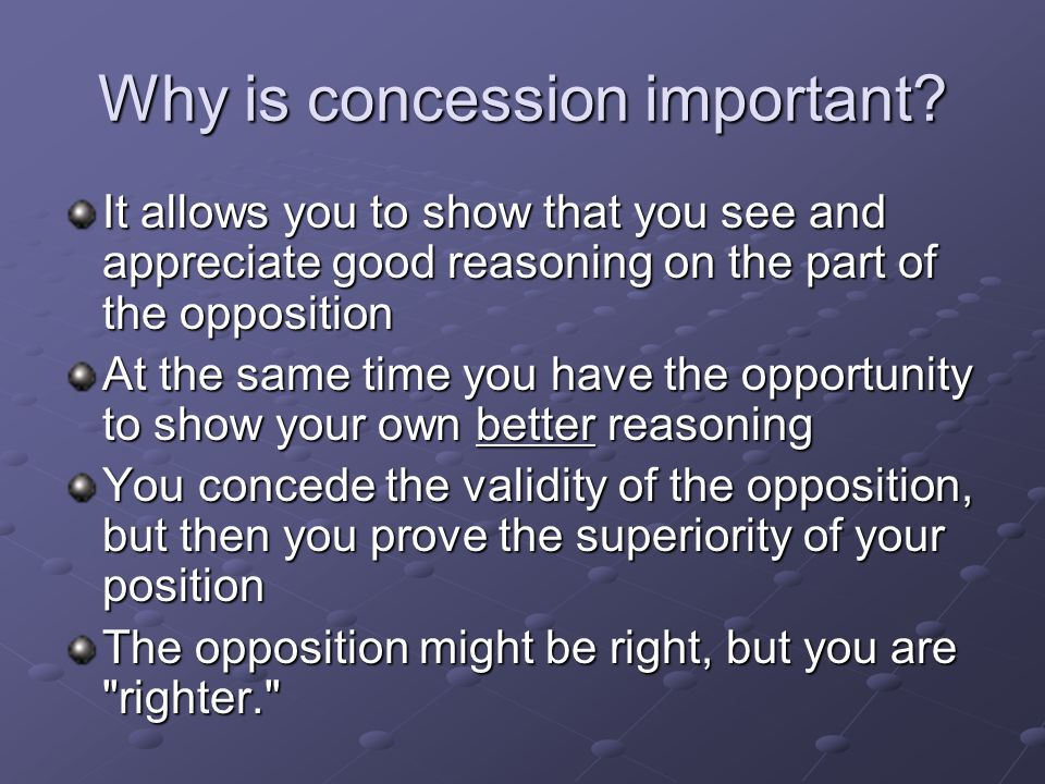 Why is concession important? It allows you to show that you see and appreciate good reasoning on the part of the opposition At the same time you have