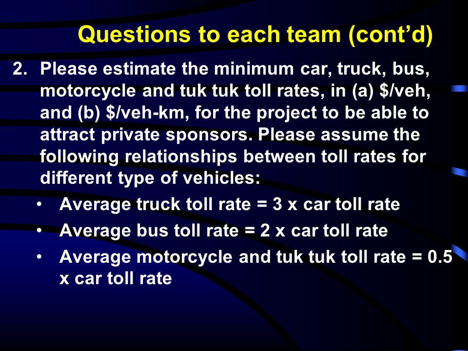 Questions to each team (cont'd) 2.Please estimate the minimum car, truck, bus, motorcycle and tuk tuk toll rates, in (a) $/veh, and (b) $/veh-km, for