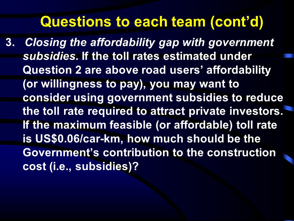 Questions to each team (cont'd) 3. Closing the affordability gap with government subsidies. If the toll rates estimated under Question 2 are above roa