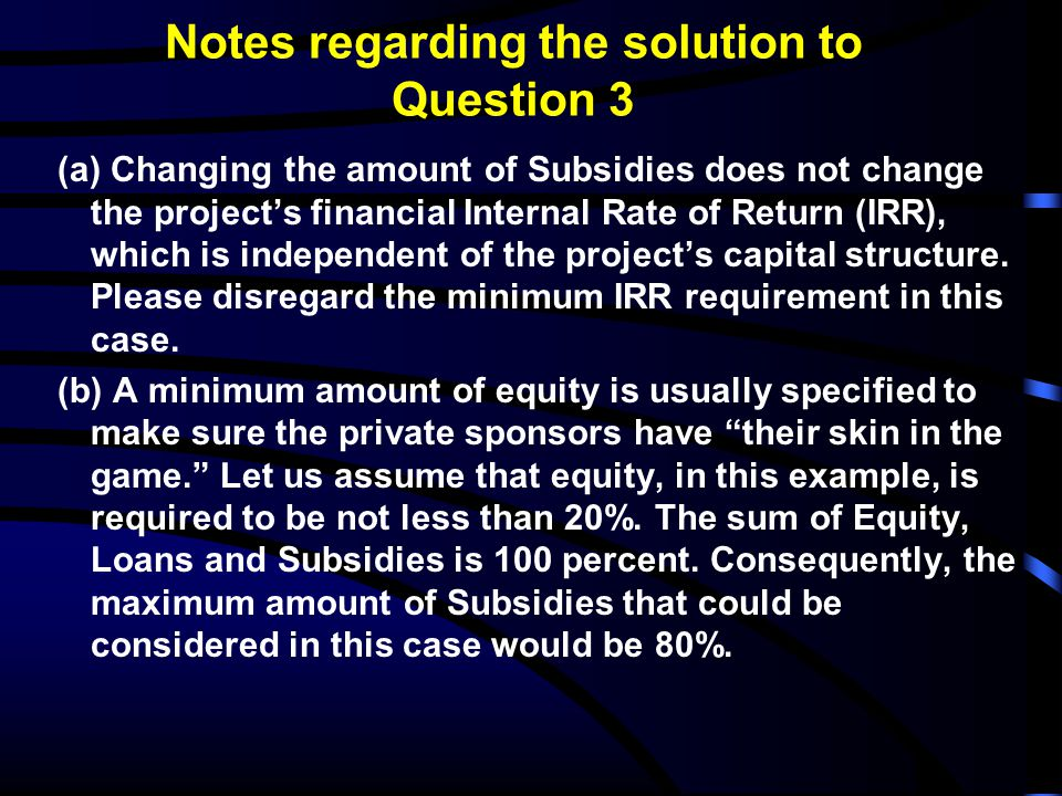Notes regarding the solution to Question 3 (a) Changing the amount of Subsidies does not change the project's financial Internal Rate of Return (IRR),