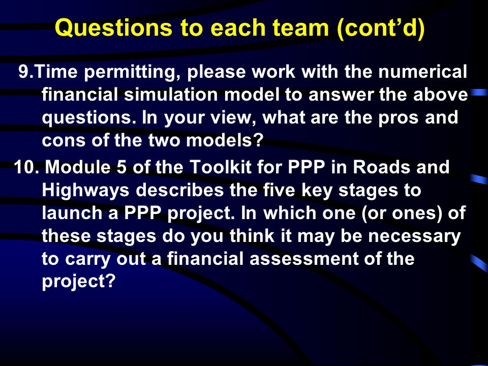 Questions to each team (cont'd) 9.Time permitting, please work with the numerical financial simulation model to answer the above questions. In your vi