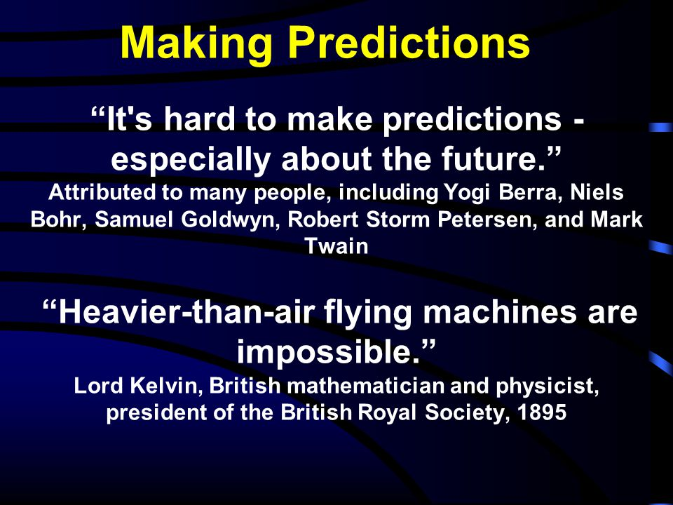 It s hard to make predictions - especially about the future. Attributed to many people, including Yogi Berra, Niels Bohr, Samuel Goldwyn, Robert Storm Petersen, and Mark Twain Heavier-than-air flying machines are impossible. Lord Kelvin, British mathematician and physicist, president of the British Royal Society, 1895 Making Predictions
