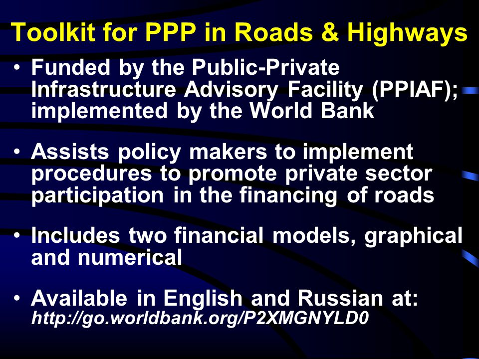Toolkit for PPP in Roads & Highways Funded by the Public-Private Infrastructure Advisory Facility (PPIAF); implemented by the World Bank Assists polic