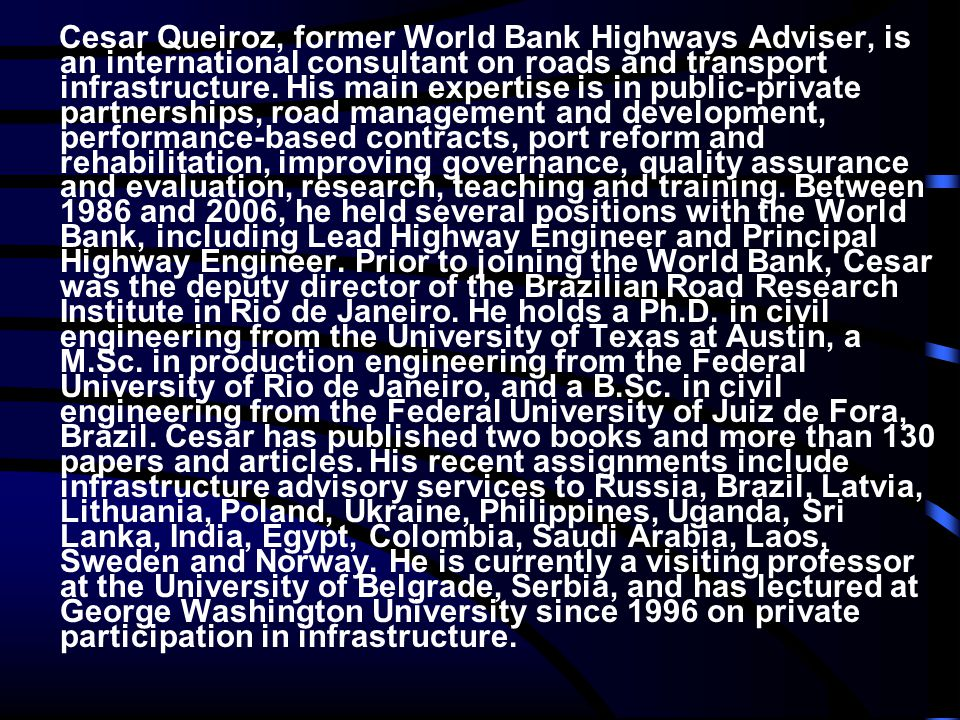 Cesar Queiroz, former World Bank Highways Adviser, is an international consultant on roads and transport infrastructure. His main expertise is in publ