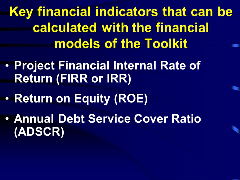 Key financial indicators that can be calculated with the financial models of the Toolkit Project Financial Internal Rate of Return (FIRR or IRR) Return on Equity (ROE) Annual Debt Service Cover Ratio (ADSCR)