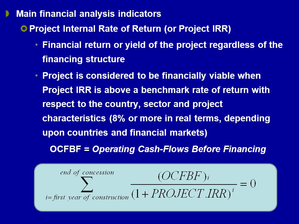  Main financial analysis indicators  Project Internal Rate of Return (or Project IRR) Financial return or yield of the project regardless of the financing structure Project is considered to be financially viable when Project IRR is above a benchmark rate of return with respect to the country, sector and project characteristics (8% or more in real terms, depending upon countries and financial markets) OCFBF = Operating Cash-Flows Before Financing