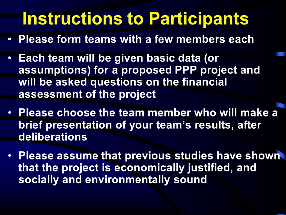 Instructions to Participants Please form teams with a few members each Each team will be given basic data (or assumptions) for a proposed PPP project