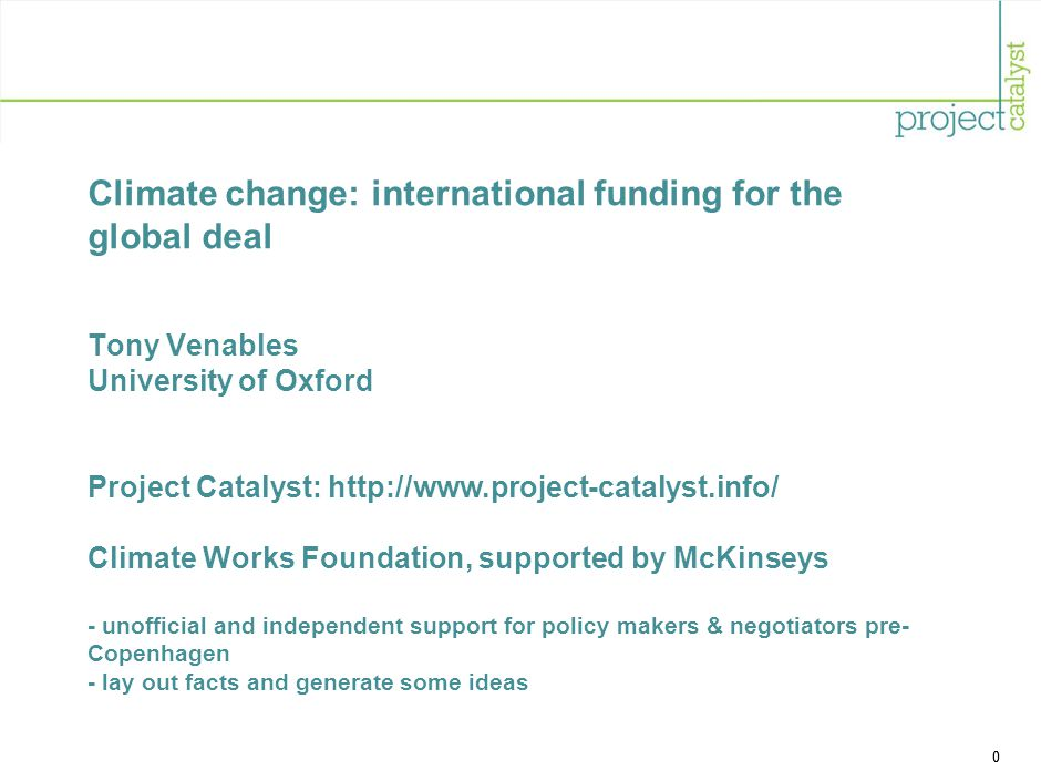 0 Climate change: international funding for the global deal Tony Venables University of Oxford Project Catalyst: http://www.project-catalyst.info/ Climate Works Foundation, supported by McKinseys - unofficial and independent support for policy makers & negotiators pre- Copenhagen - lay out facts and generate some ideas 0