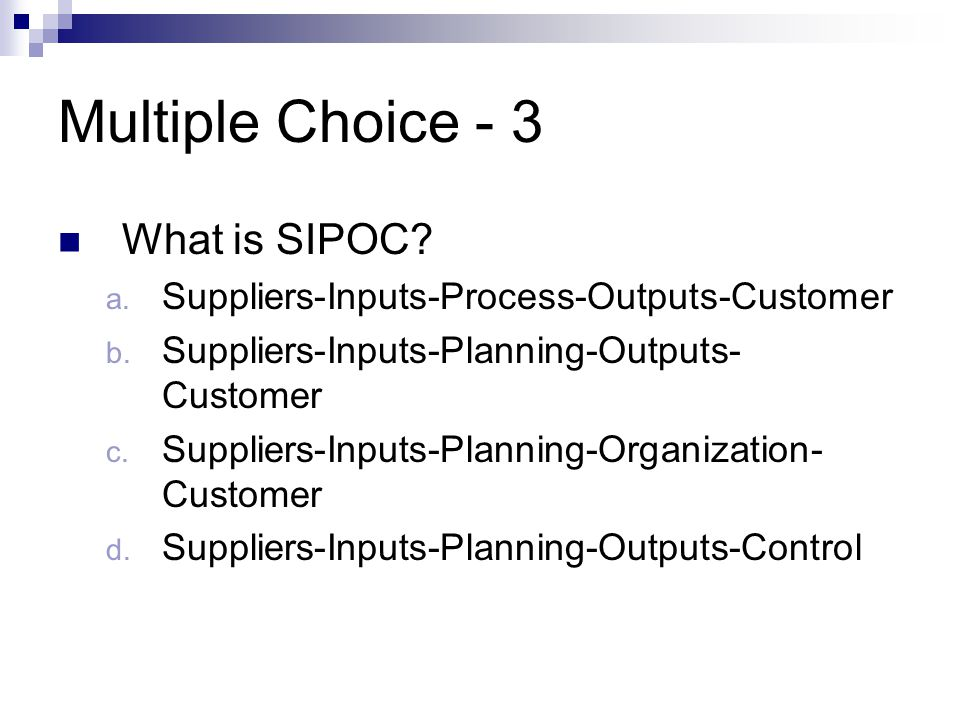Multiple Choice - 3 What is SIPOC? a. Suppliers-Inputs-Process-Outputs-Customer b. Suppliers-Inputs-Planning-Outputs- Customer c. Suppliers-Inputs-Pla