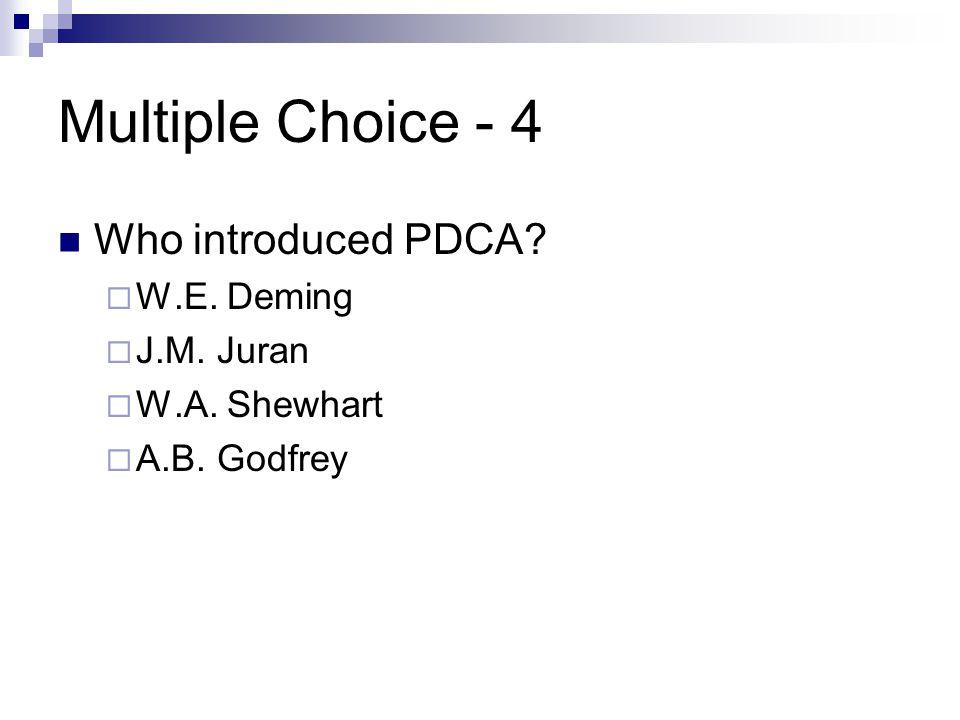 Multiple Choice - 4 Who introduced PDCA?  W.E. Deming  J.M. Juran  W.A. Shewhart  A.B. Godfrey
