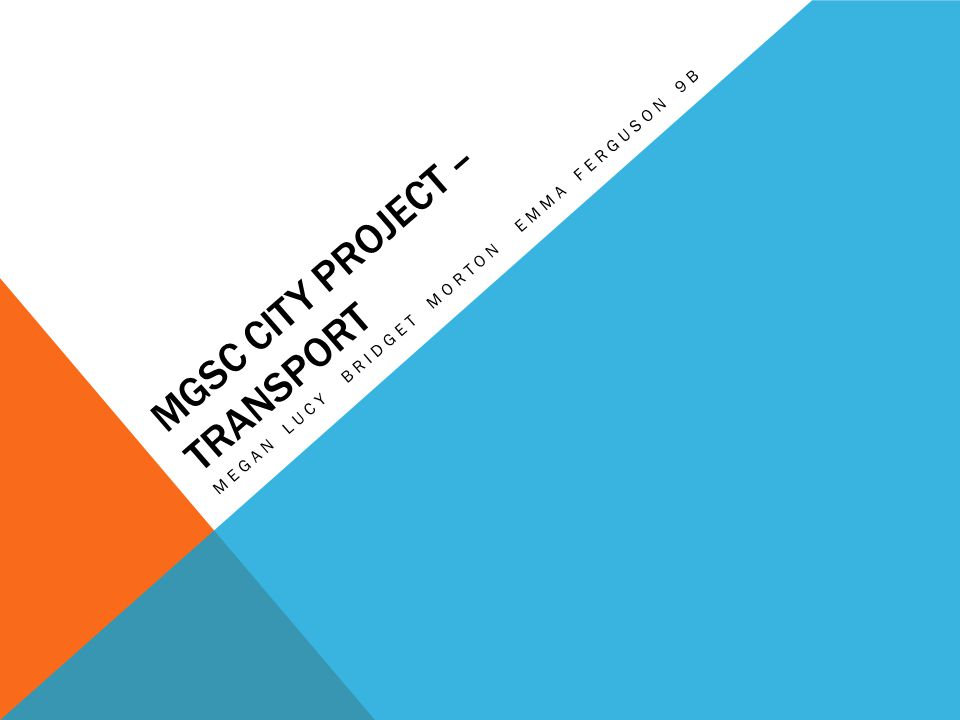 MGSC CITY PROJECT – TRANSPORT MEGAN LUCY BRIDGET MORTON EMMA FERGUSON 9B