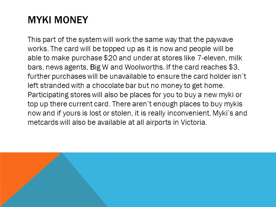 MYKI MONEY This part of the system will work the same way that the paywave works.