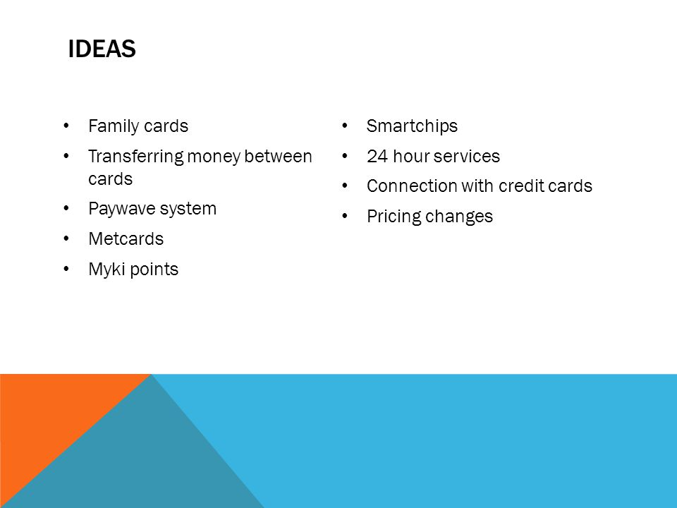 IDEAS Family cards Transferring money between cards Paywave system Metcards Myki points Smartchips 24 hour services Connection with credit cards Pricing changes