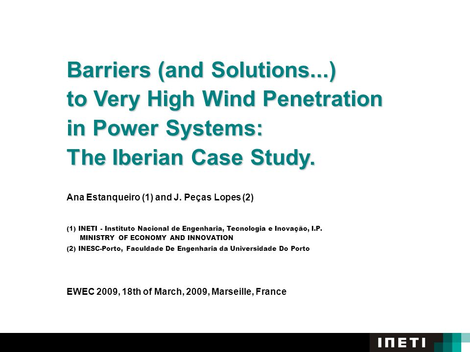 Barriers (and Solutions...) to Very High Wind Penetration in Power Systems: The Iberian Case Study. Ana Estanqueiro (1) and J. Peças Lopes (2) (1) INE