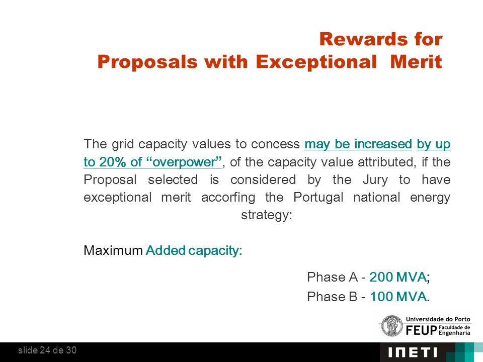 Rewards for Proposals with Exceptional Merit The grid capacity values to concess may be increased by up to 20% of overpower , of the capacity value attributed, if the Proposal selected is considered by the Jury to have exceptional merit accorfing the Portugal national energy strategy: Maximum Added capacity: Phase A - 200 MVA; Phase B - 100 MVA.