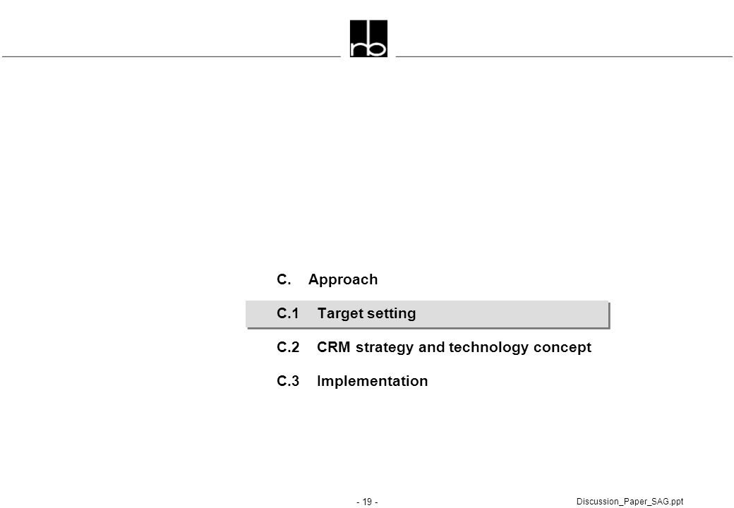 - 19 - Discussion_Paper_SAG.ppt C. Approach C.1 Target setting C.2 CRM strategy and technology concept C.3 Implementation
