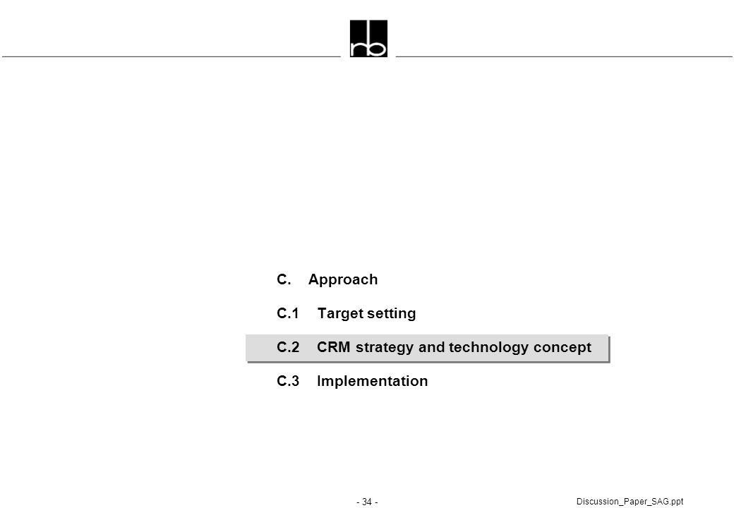 - 34 - Discussion_Paper_SAG.ppt C. Approach C.1 Target setting C.2 CRM strategy and technology concept C.3 Implementation