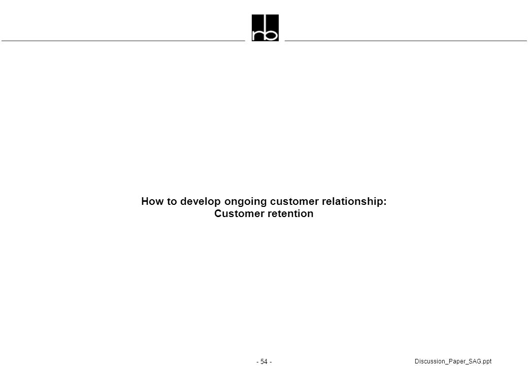 - 54 - Discussion_Paper_SAG.ppt How to develop ongoing customer relationship: Customer retention
