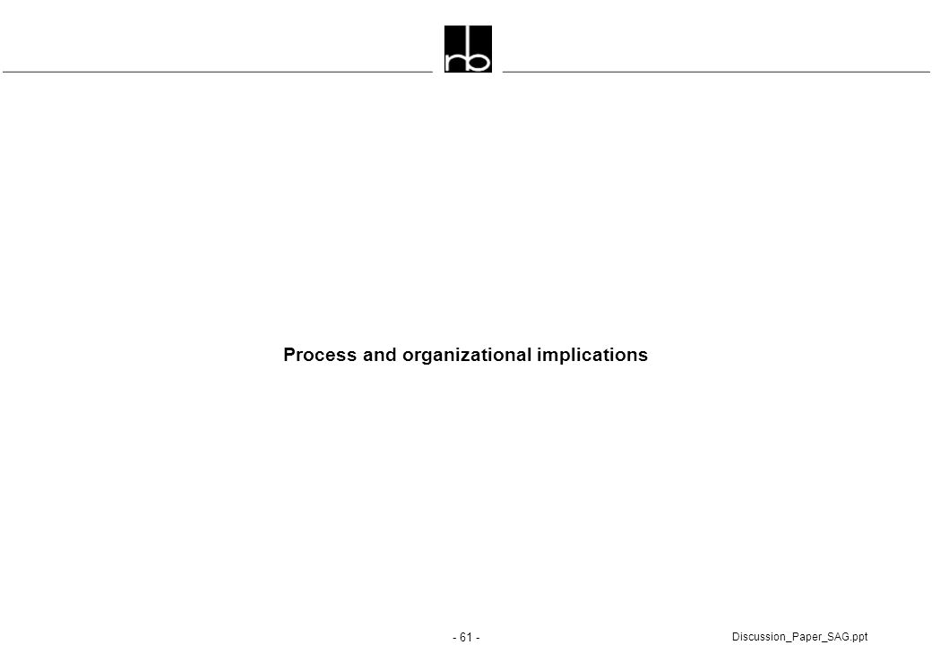 - 61 - Discussion_Paper_SAG.ppt Process and organizational implications