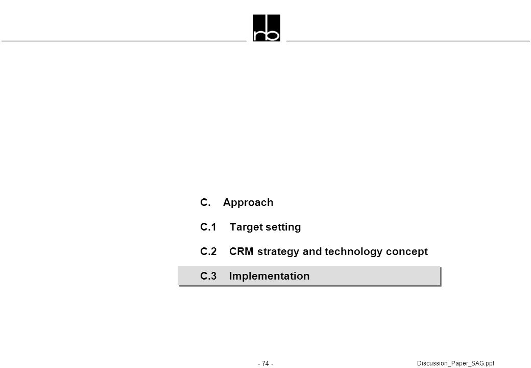 - 74 - Discussion_Paper_SAG.ppt C. Approach C.1 Target setting C.2 CRM strategy and technology concept C.3 Implementation