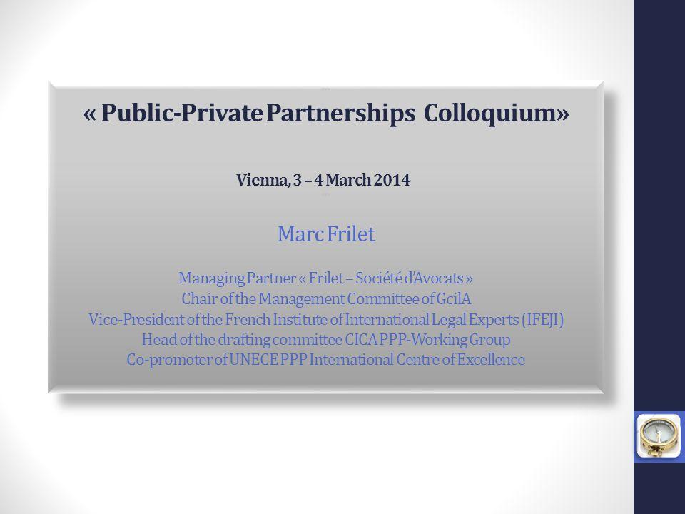 *** « Public-Private Partnerships Colloquium» Vienna, 3 – 4 March 2014 *** Marc Frilet Managing Partner « Frilet – Société d'Avocats » Chair of the Ma