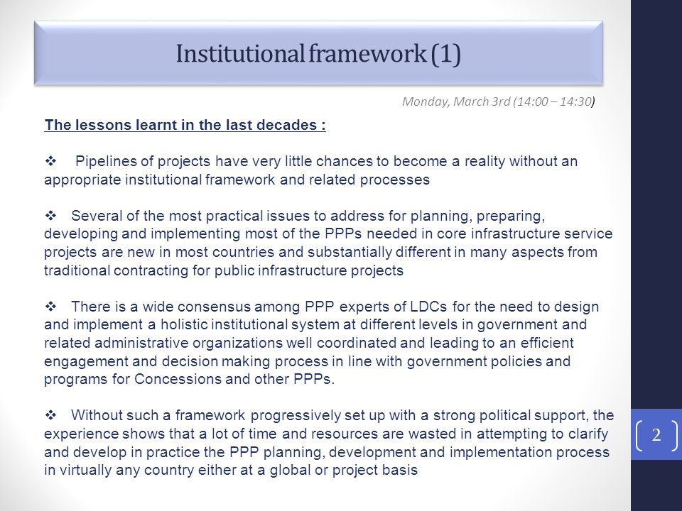 Institutional framework (1) 2 Monday, March 3rd (14:00 – 14:30) The lessons learnt in the last decades :  Pipelines of projects have very little chances to become a reality without an appropriate institutional framework and related processes  Several of the most practical issues to address for planning, preparing, developing and implementing most of the PPPs needed in core infrastructure service projects are new in most countries and substantially different in many aspects from traditional contracting for public infrastructure projects  There is a wide consensus among PPP experts of LDCs for the need to design and implement a holistic institutional system at different levels in government and related administrative organizations well coordinated and leading to an efficient engagement and decision making process in line with government policies and programs for Concessions and other PPPs.