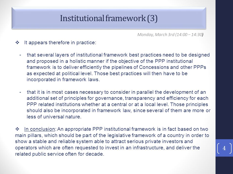 Institutional framework (3) 4 Monday, March 3rd (14:00 – 14:30)  It appears therefore in practice: - that several layers of institutional framework best practices need to be designed and proposed in a holistic manner if the objective of the PPP institutional framework is to deliver efficiently the pipelines of Concessions and other PPPs as expected at political level.