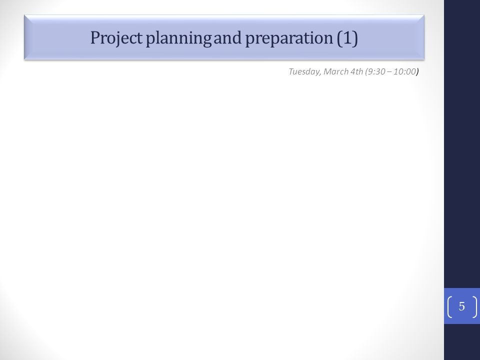 Project planning and preparation (1) 5 Tuesday, March 4th (9:30 – 10:00)