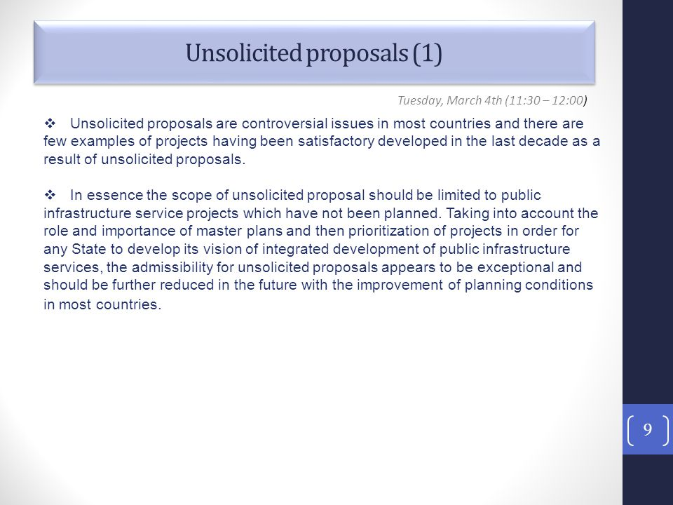 Unsolicited proposals (1) 9 Tuesday, March 4th (11:30 – 12:00)  Unsolicited proposals are controversial issues in most countries and there are few examples of projects having been satisfactory developed in the last decade as a result of unsolicited proposals.