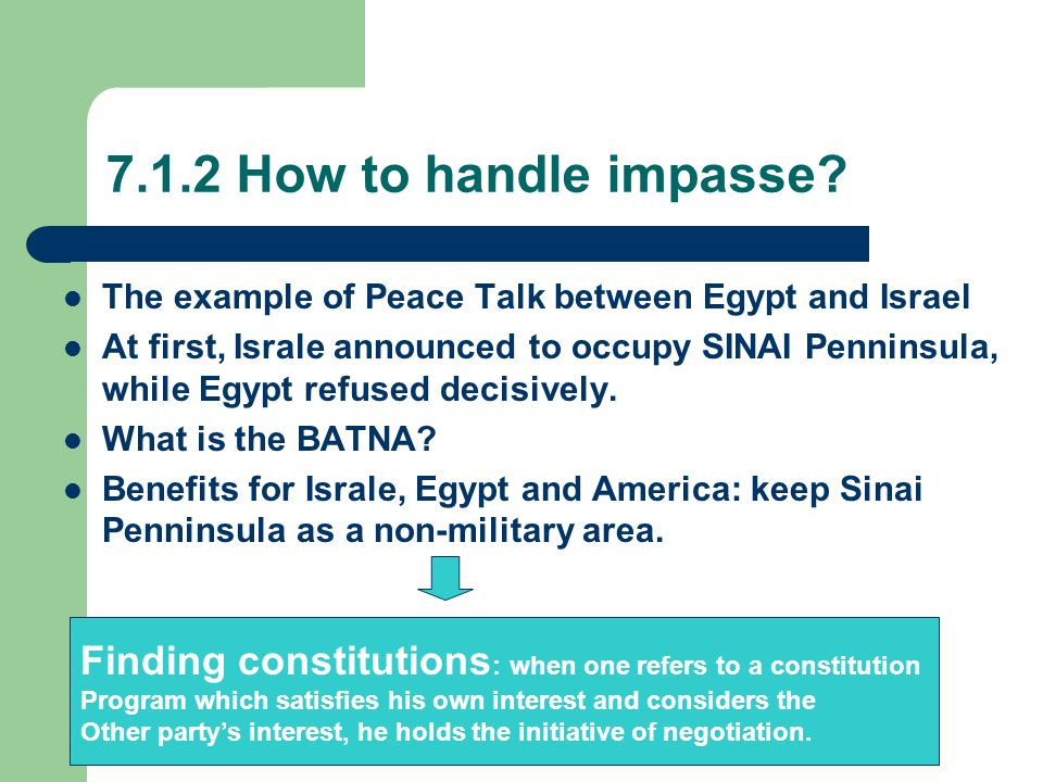 7.1.2 How to handle impasse? The example of Peace Talk between Egypt and Israel At first, Israle announced to occupy SINAI Penninsula, while Egypt ref