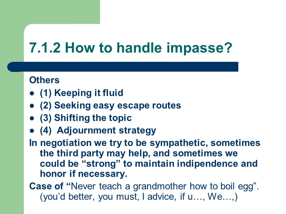 7.1.2 How to handle impasse? Others (1) Keeping it fluid (2) Seeking easy escape routes (3) Shifting the topic (4) Adjournment strategy In negotiation