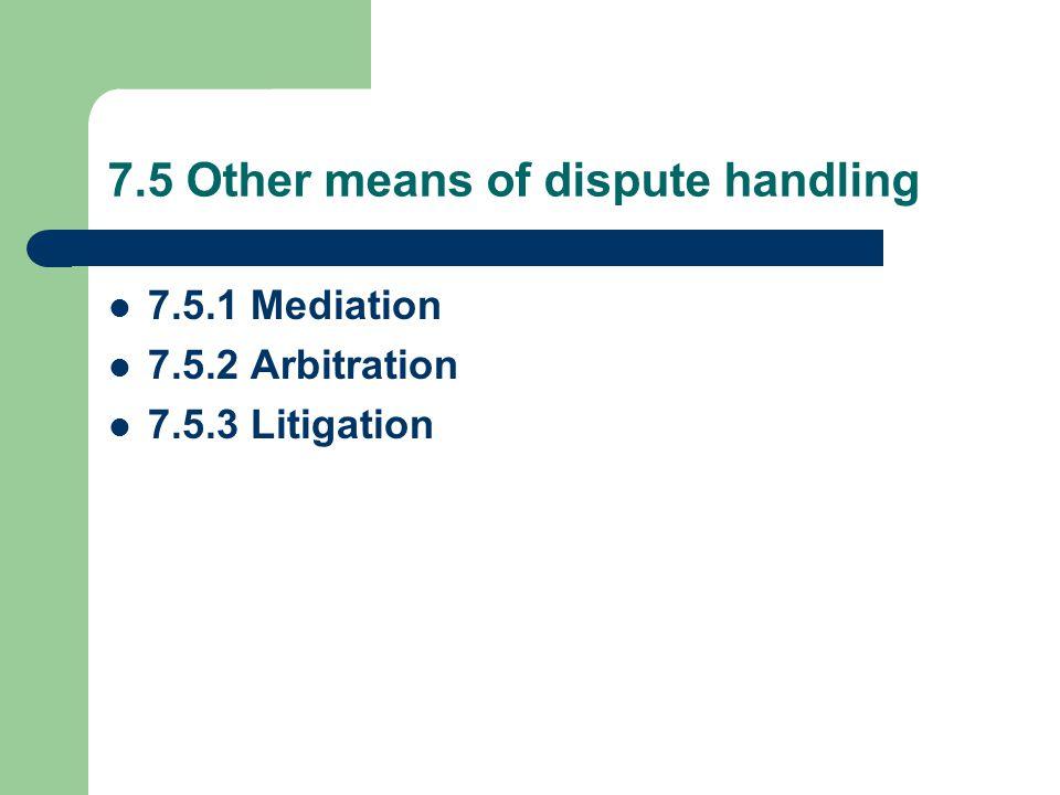 7.5 Other means of dispute handling 7.5.1 Mediation 7.5.2 Arbitration 7.5.3 Litigation