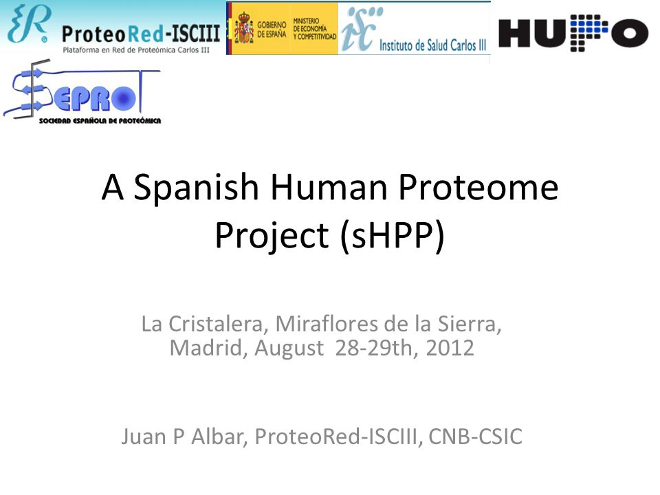 A Spanish Human Proteome Project (sHPP) La Cristalera, Miraflores de la Sierra, Madrid, August 28-29th, 2012 Juan P Albar, ProteoRed-ISCIII, CNB-CSIC