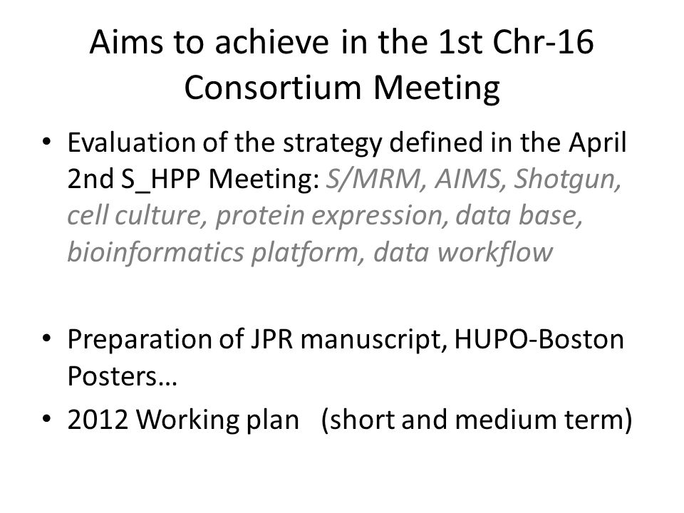 Aims to achieve in the 1st Chr-16 Consortium Meeting Evaluation of the strategy defined in the April 2nd S_HPP Meeting: S/MRM, AIMS, Shotgun, cell cul