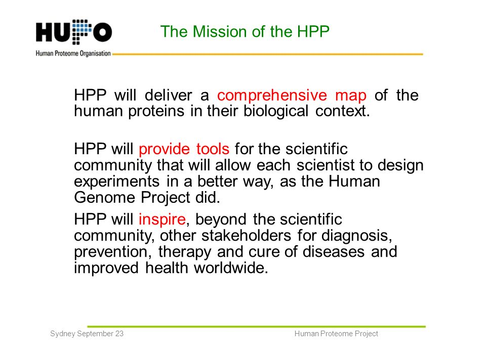 The Mission of the HPP HPP will deliver a comprehensive map of the human proteins in their biological context. HPP will provide tools for the scientif