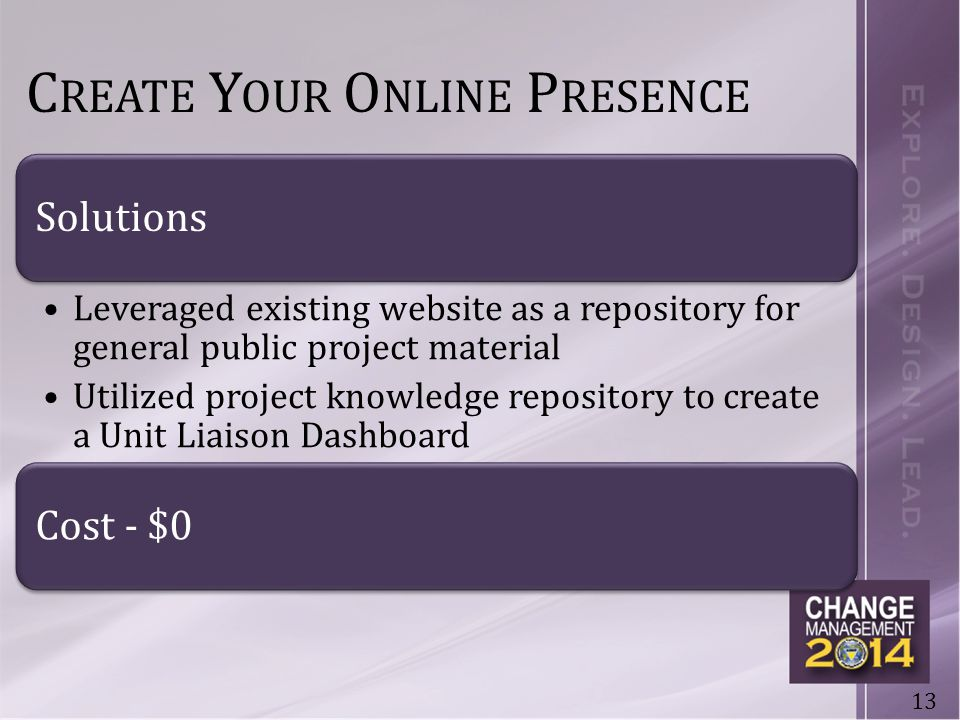 13 C REATE Y OUR O NLINE P RESENCE Solutions Leveraged existing website as a repository for general public project material Utilized project knowledge repository to create a Unit Liaison Dashboard Cost - $0