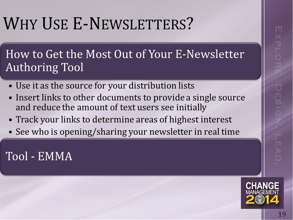 19 How to Get the Most Out of Your E-Newsletter Authoring Tool Use it as the source for your distribution lists Insert links to other documents to provide a single source and reduce the amount of text users see initially Track your links to determine areas of highest interest See who is opening/sharing your newsletter in real time Tool - EMMA W HY U SE E-N EWSLETTERS ?
