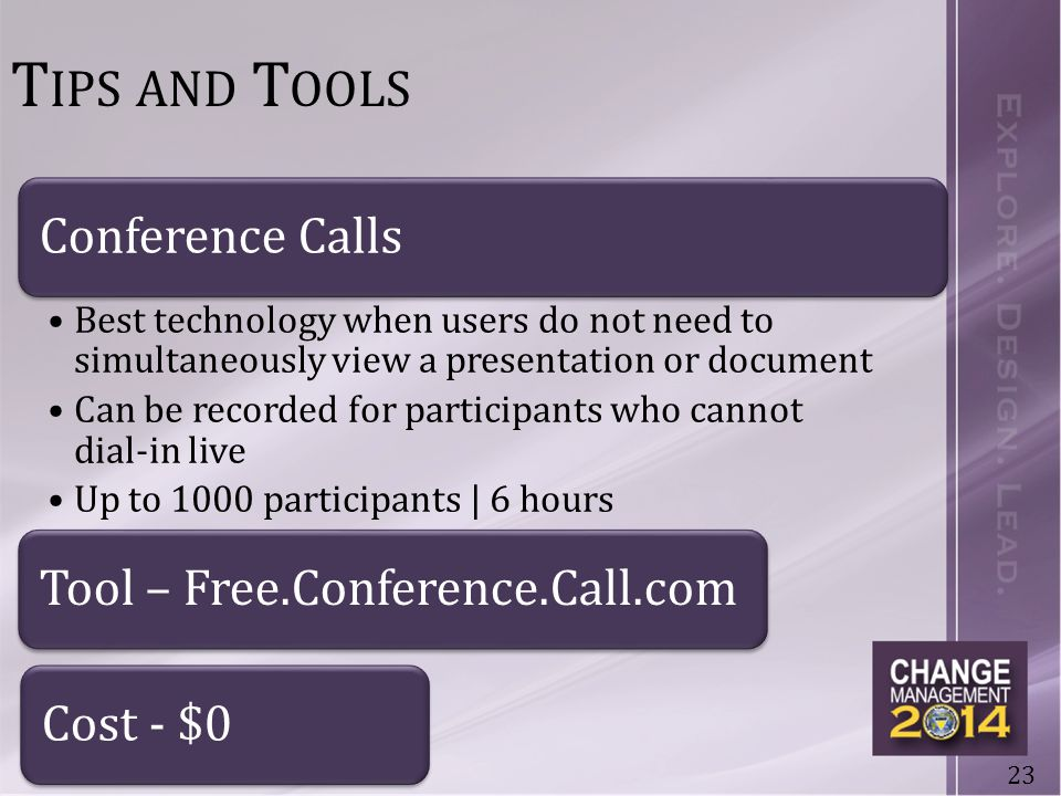 23 T IPS AND T OOLS Conference Calls Best technology when users do not need to simultaneously view a presentation or document Can be recorded for participants who cannot dial-in live Up to 1000 participants | 6 hours Tool – Free.Conference.Call.comCost - $0