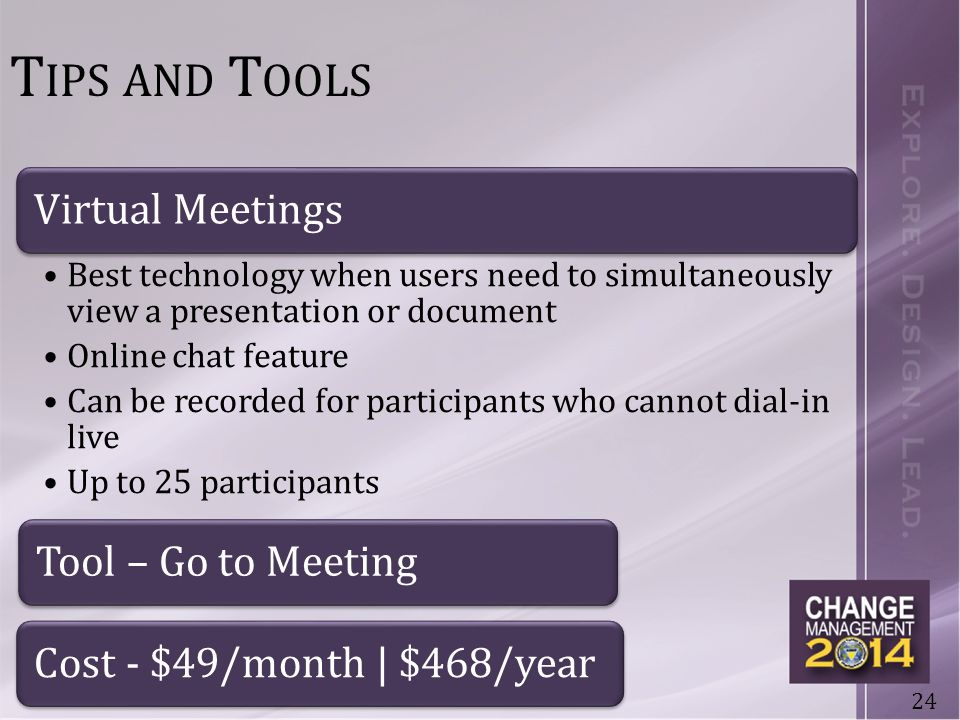 24 T IPS AND T OOLS Virtual Meetings Best technology when users need to simultaneously view a presentation or document Online chat feature Can be recorded for participants who cannot dial-in live Up to 25 participants Tool – Go to MeetingCost - $49/month | $468/year