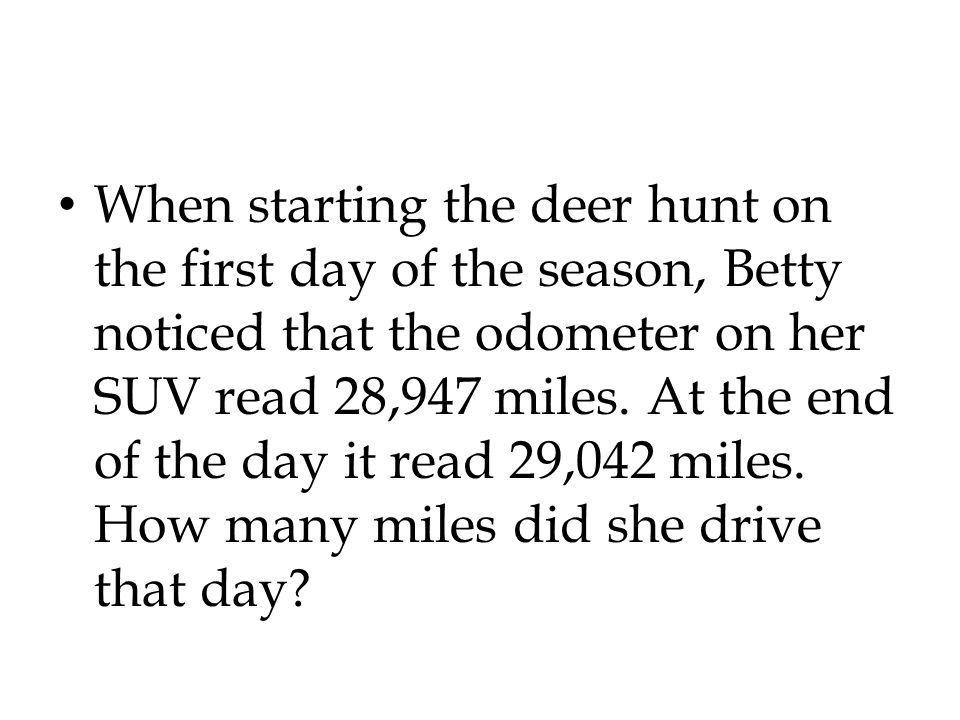 When starting the deer hunt on the first day of the season, Betty noticed that the odometer on her SUV read 28,947 miles.