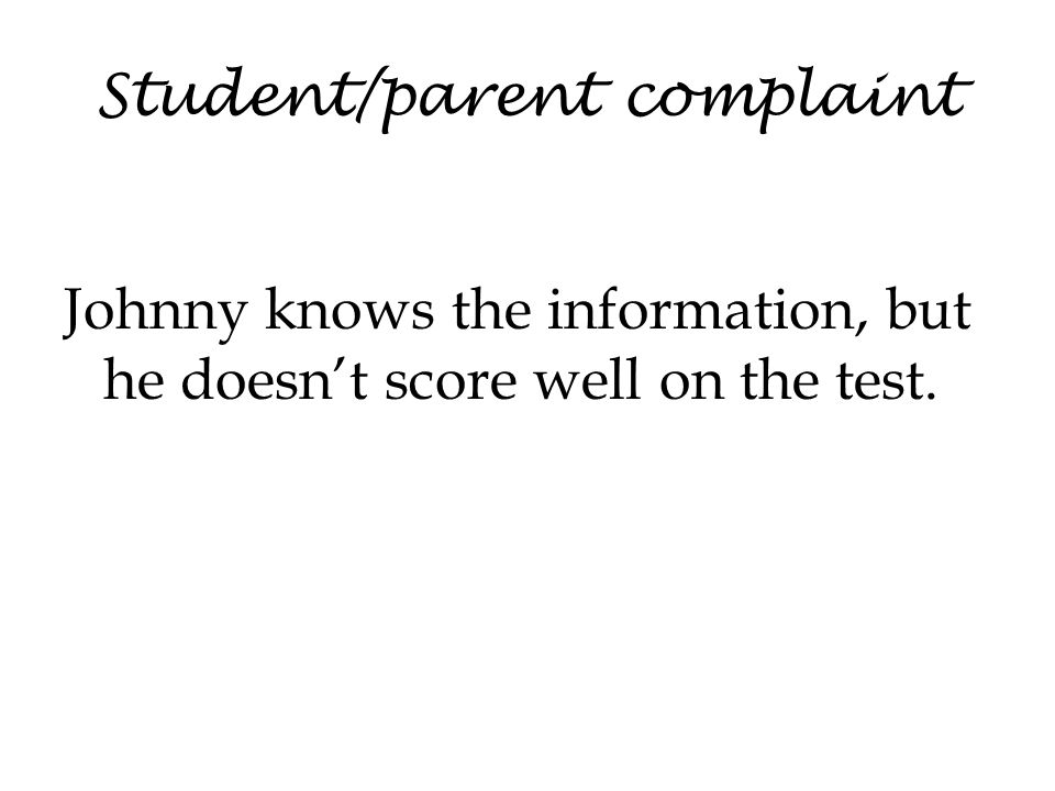 Student/parent complaint Johnny knows the information, but he doesn't score well on the test.
