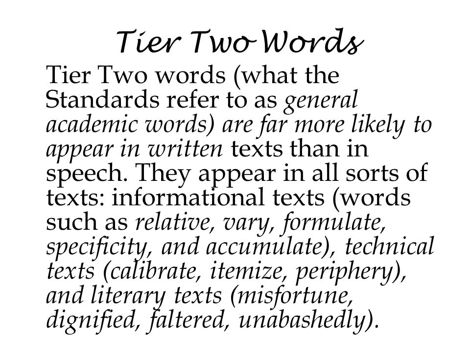 Tier Two Words Tier Two words (what the Standards refer to as general academic words) are far more likely to appear in written texts than in speech. T