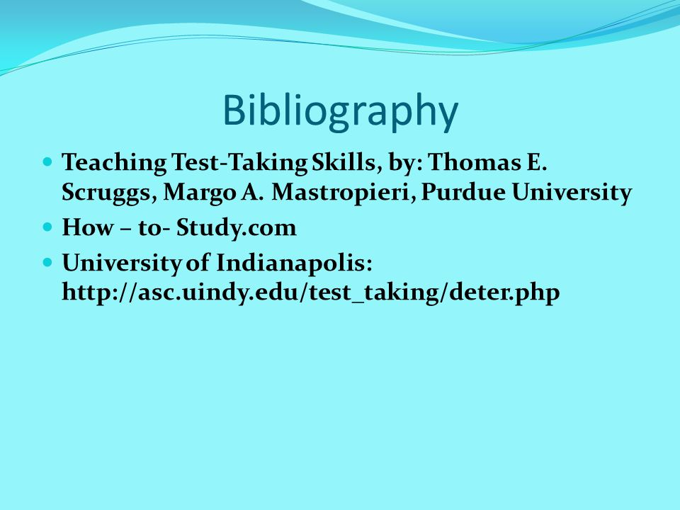 Bibliography Teaching Test-Taking Skills, by: Thomas E. Scruggs, Margo A. Mastropieri, Purdue University How – to- Study.com University of Indianapoli