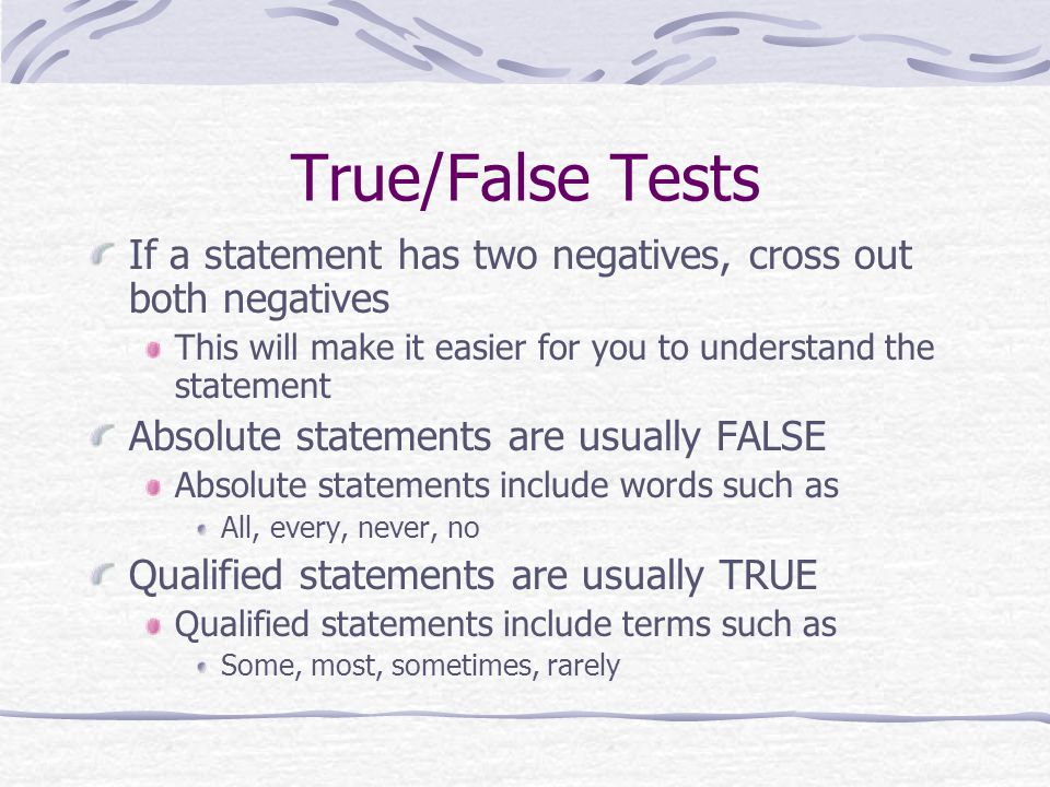 True/False Tests If a statement has two negatives, cross out both negatives This will make it easier for you to understand the statement Absolute stat