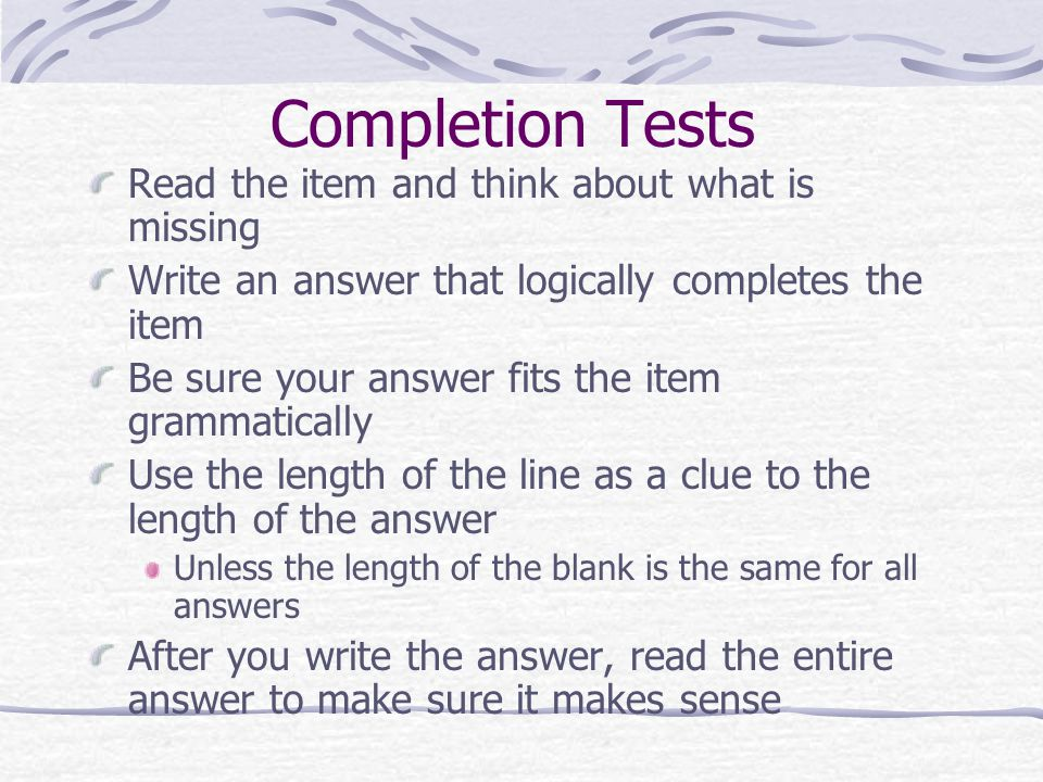 Completion Tests Read the item and think about what is missing Write an answer that logically completes the item Be sure your answer fits the item gra
