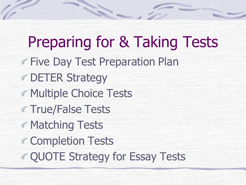 Preparing for & Taking Tests Five Day Test Preparation Plan DETER Strategy Multiple Choice Tests True/False Tests Matching Tests Completion Tests QUOT